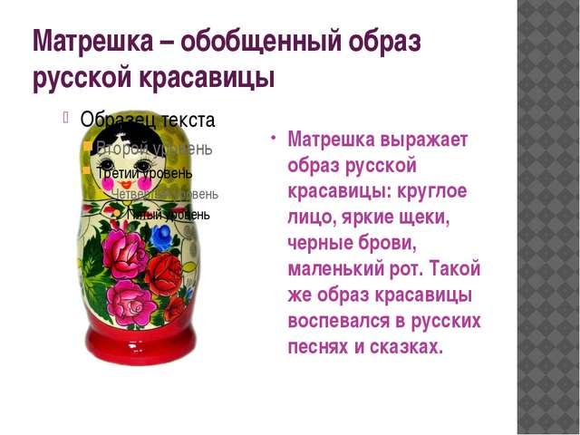 Матрешка – обобщенный образ русской красавицы Матрешка выражает образ русской...
