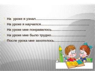 На уроке я узнал………………………………………….. На уроке я научился…………………………………….. На у
