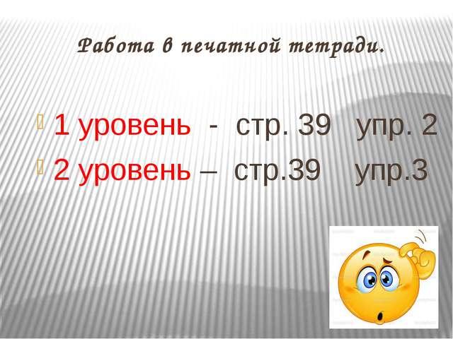 Работа в печатной тетради. 1 уровень - стр. 39 упр. 2 2 уровень – стр.39 упр.3