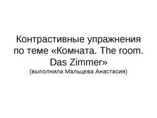 Контрастивные упражнения по теме «Комната. The room. Das Zimmer» (выполнила М