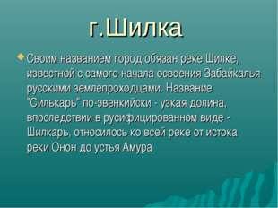 г.Шилка Своим названием город обязан реке Шилке, известной с самого начала ос
