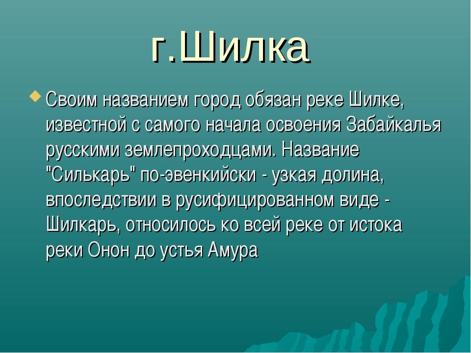 г.Шилка Своим названием город обязан реке Шилке, известной с самого начала ос...