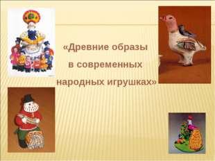 «Древние образы в современных народных игрушках»
