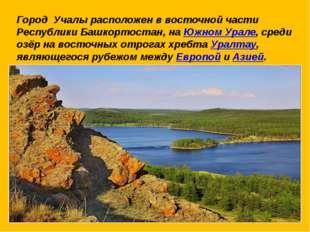 Город Учалы расположен в восточной части Республики Башкортостан, на Южном Ур