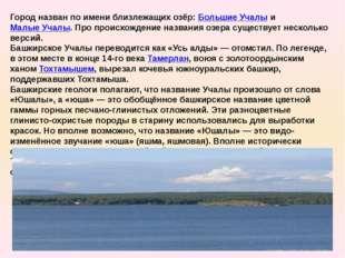 Город назван по имени близлежащих озёр: Большие Учалы и Малые Учалы. Про прои