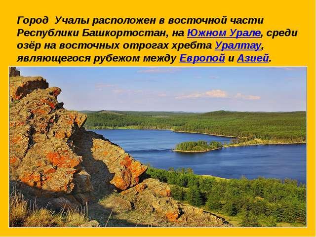 Город Учалы расположен в восточной части Республики Башкортостан, на Южном Ур...