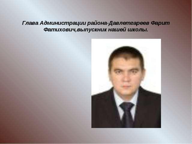 Глава Администрации района-Давлетгареев Фарит Фатихович,выпускник нашей школы.