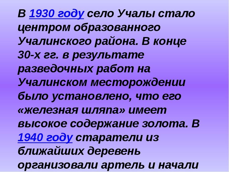 В 1930 году село Учалы стало центром образованного Учалинского района. В конц...