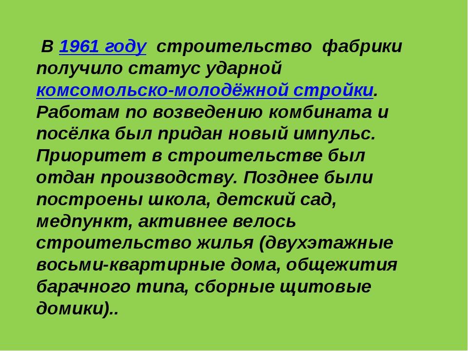 В 1961 году строительство фабрики получило статус ударной комсомольско-молод...