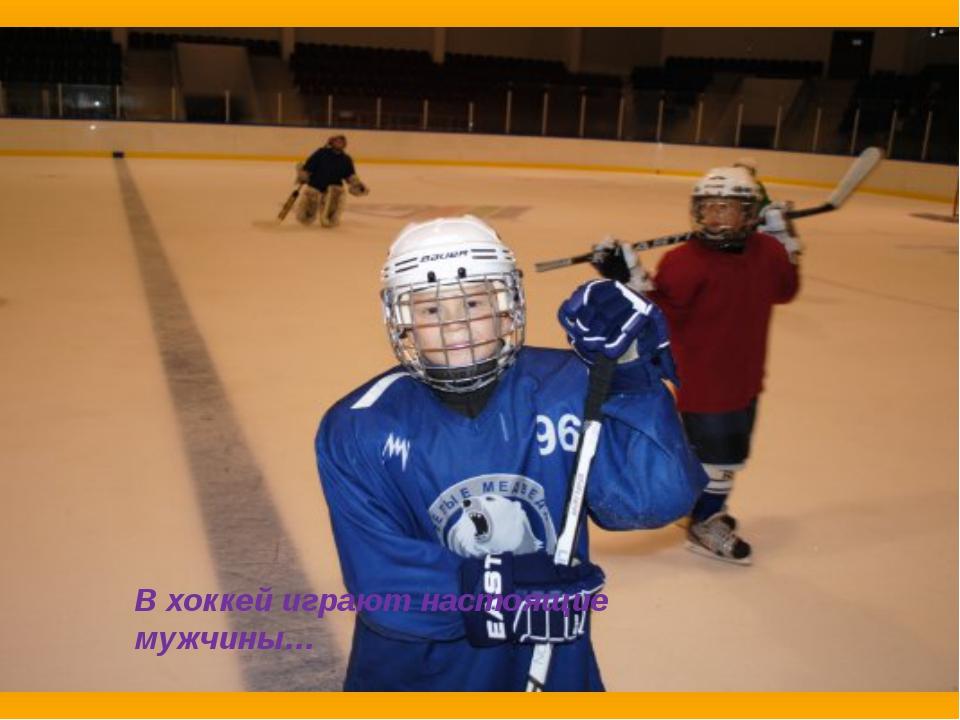 В хоккей играют настоящие мужчины…