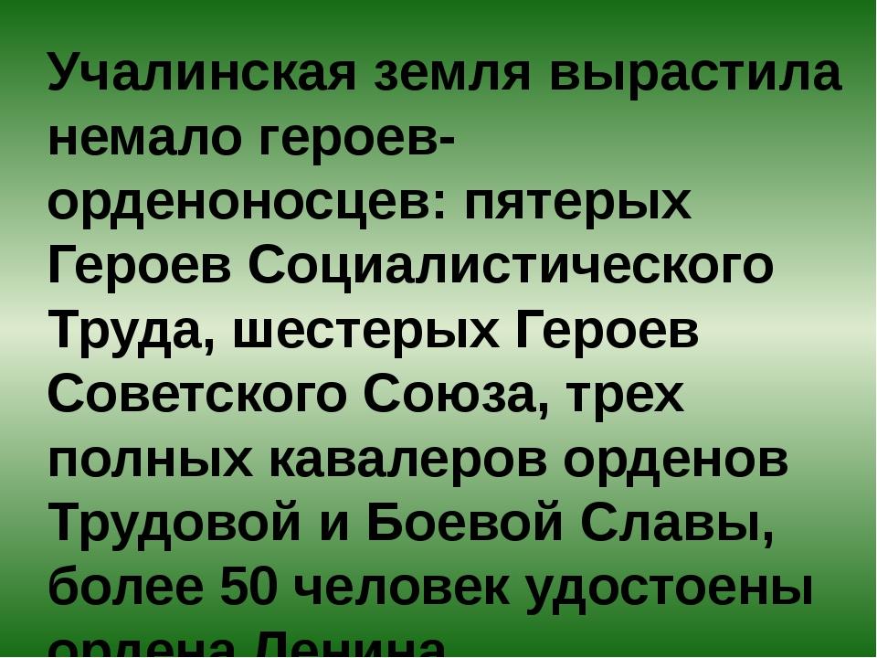 Учалинская земля вырастила немало героев-орденоносцев: пятерых Героев Социали...