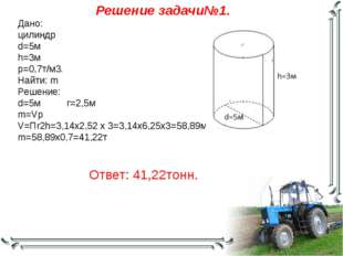 Решение задачи№1. Дано: цилиндр d=5м h=3м р=0,7т/м3. Найти: m Решение: d=5м r