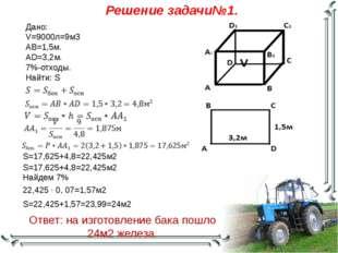 Решение задачи№1. Дано: V=9000л=9м3 AB=1,5м. AD=3,2м. 7%-отходы. Найти: S S=1