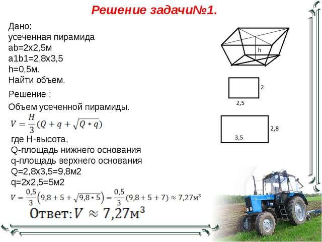 Дано: усеченная пирамида ab=2х2,5м a1b1=2,8х3,5 h=0,5м. Найти объем. Решение...