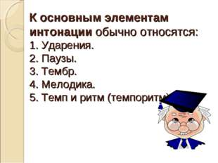 К основным элементам интонации обычно относятся: 1. Ударения. 2. Паузы. 3. Те