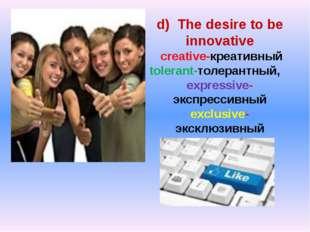 d) The desire to be innovative creative-креативный tolerant-толерантный, expr