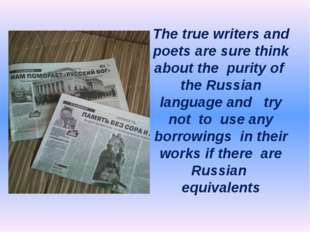 The true writers and poets are sure think about the purity of the Russian lan