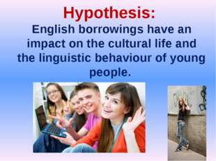 Hypothesis: English borrowings have an impact on the cultural life and the li