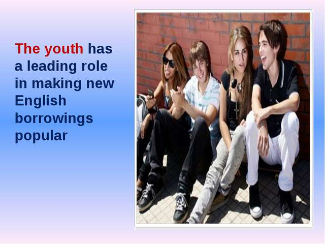 The youth has a leading role in making new English borrowings popular