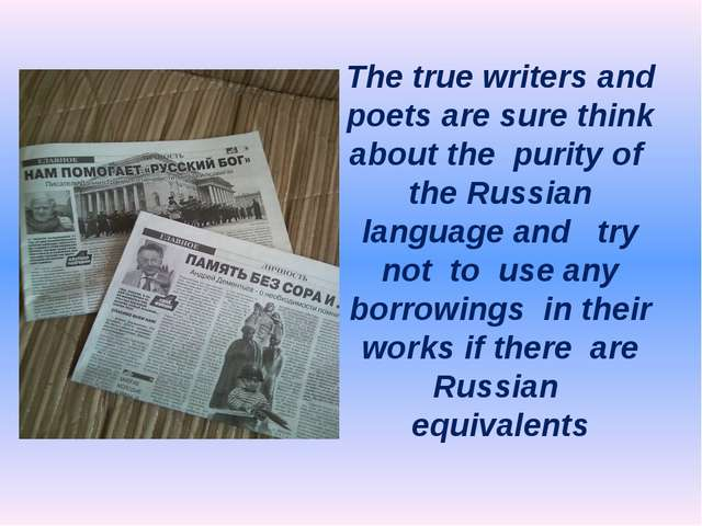 The true writers and poets are sure think about the purity of the Russian lan...