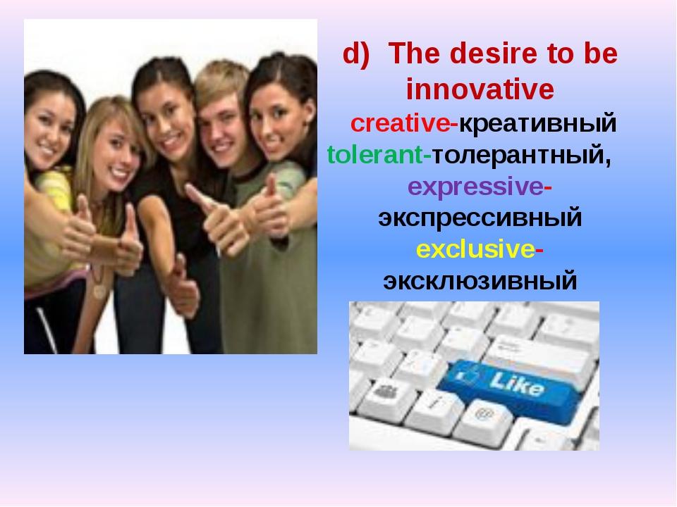 d) The desire to be innovative creative-креативный tolerant-толерантный, expr...