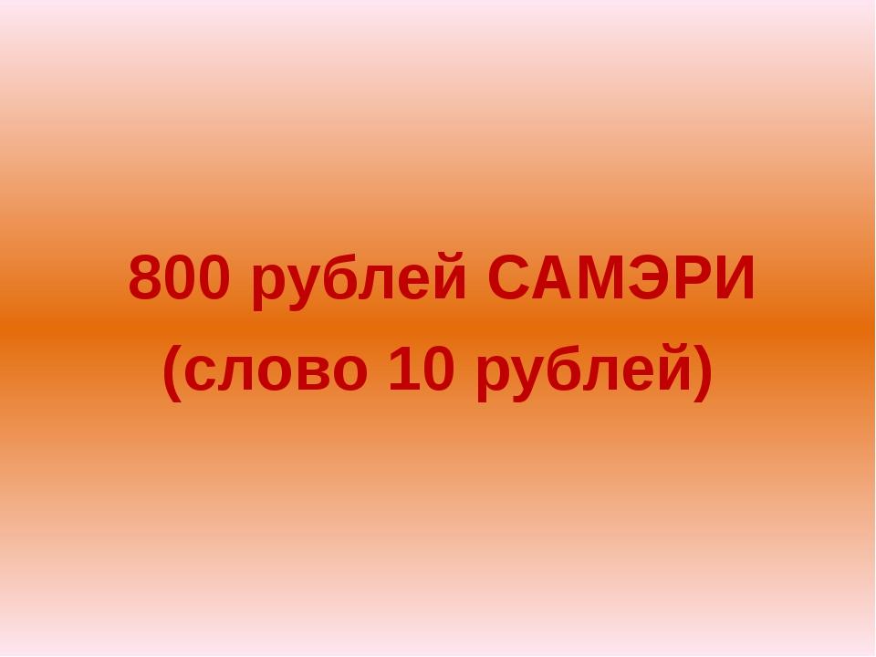 800 рублей САМЭРИ (слово 10 рублей)