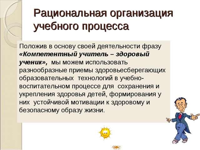 Рациональная организация учебного процесса Положив в основу своей деятельност...