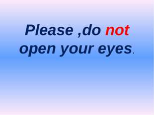 Please ,do not open your eyes.