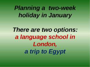 Planning a two-week holiday in January There are two options: a language scho