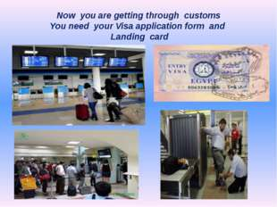 Now you are getting through customs You need your Visa application form and L