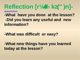 Reflection [rɪˈflɛkʃ(ə)n]- размышление -What have you done at the lesson? -Di