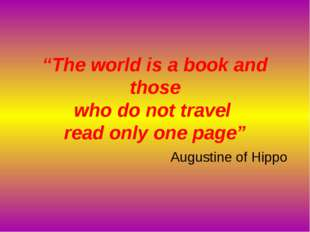 """The world is a book and those who do not travel read only one page"" Augustin"