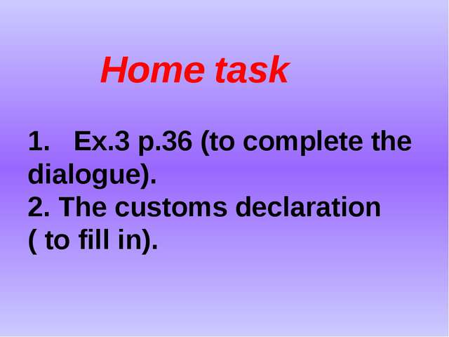 Home task 1. Ex.3 p.36 (to complete the dialogue). 2. The customs declaratio...