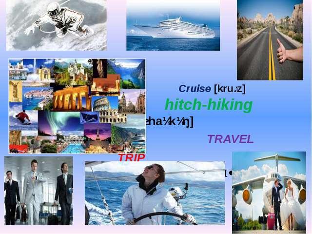 Cruise [kruːz] hitch-hiking [ˈhɪtʃhaɪkɪŋ] TRAVEL TRIP  JOURNEY [ˈdʒɜːnɪ...
