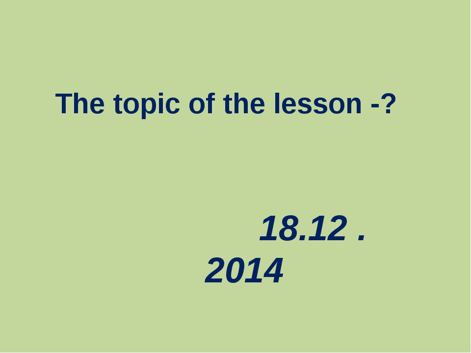 The topic of the lesson -? 18.12 .2014