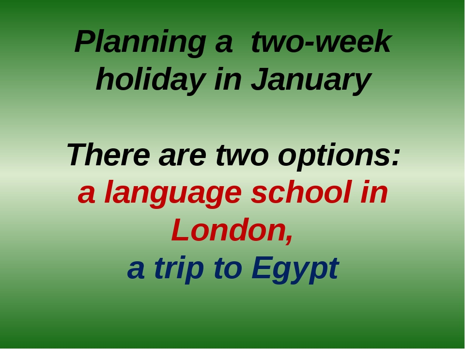 Planning a two-week holiday in January There are two options: a language scho...