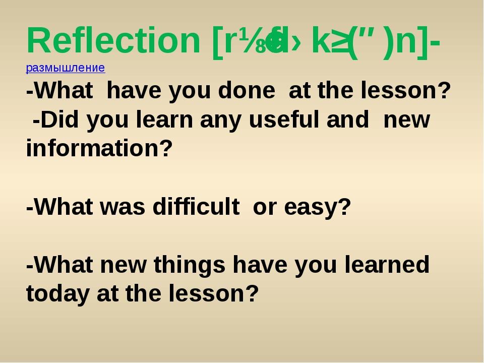 Reflection [rɪˈflɛkʃ(ə)n]- размышление -What have you done at the lesson? -Di...