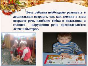 Речь ребенка необходимо развивать в дошкольном возрасте, так как именно в эт