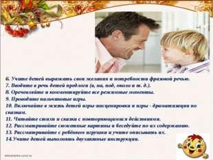 6. Учите детей выражать свои желания и потребности фразовой речью. 7. Вводит
