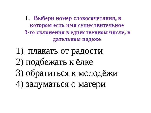 Выбери номер словосочетания, в котором есть имя существительное 3-го склонени...