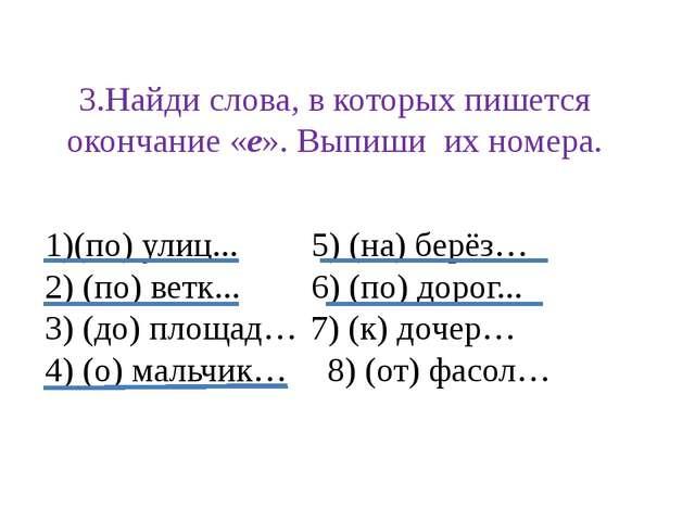 3.Найди слова, в которых пишется окончание «е». Выпиши их номера. (по) улиц.....