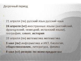 Досрочный период 21 апреля (пн) русский язык русский язык 24 апреля (чт) инос