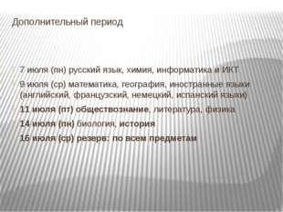 Дополнительный период 7 июля (пн) русский язык, химия, информатика и ИКТ 9 ию