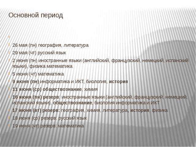 Основной период 26 мая (пн) география, литература 29 мая (чт) русский язык 2...