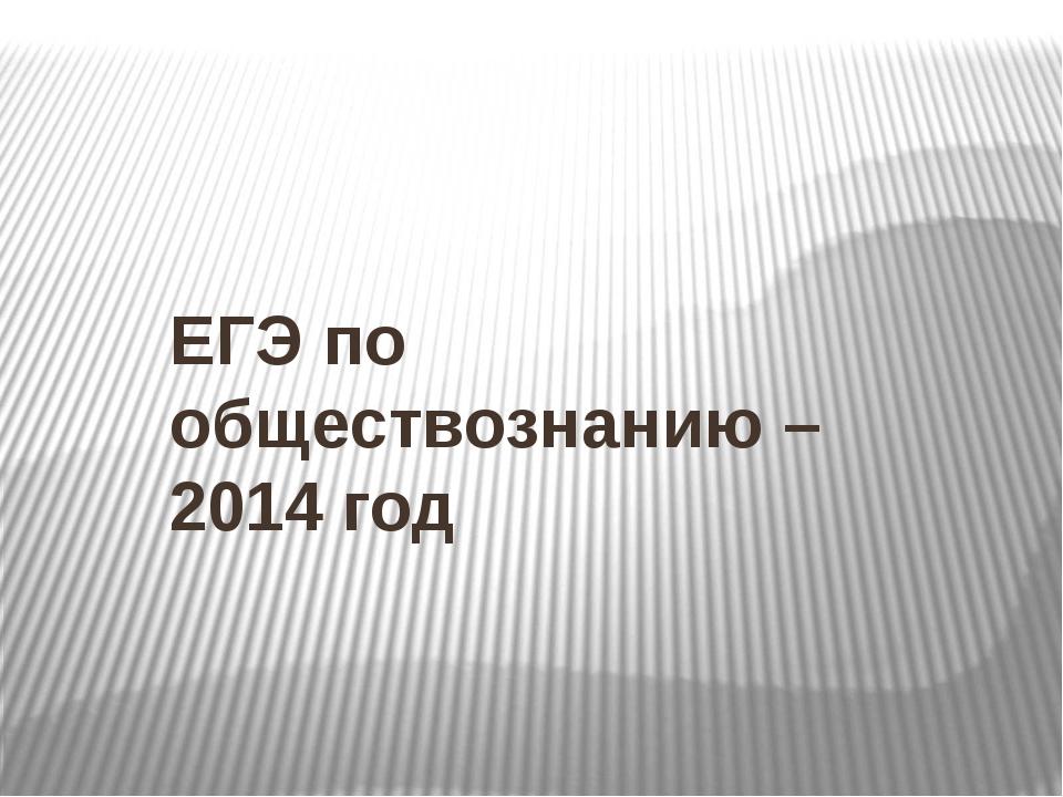 ЕГЭ по обществознанию – 2014 год