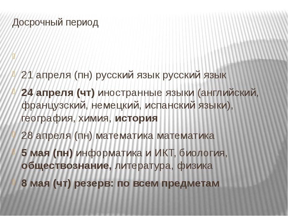 Досрочный период 21 апреля (пн) русский язык русский язык 24 апреля (чт) инос...