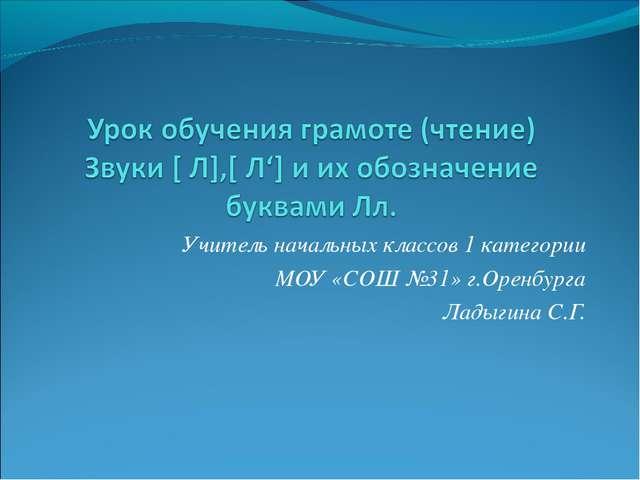 Учитель начальных классов 1 категории МОУ «СОШ №31» г.Оренбурга Ладыгина С.Г.