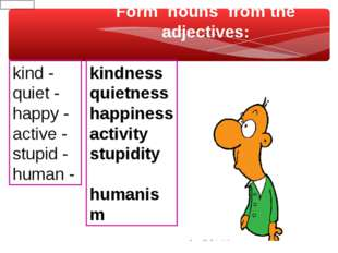 Form nouns from the adjectives: kind - quiet - happy - active - stupid - huma