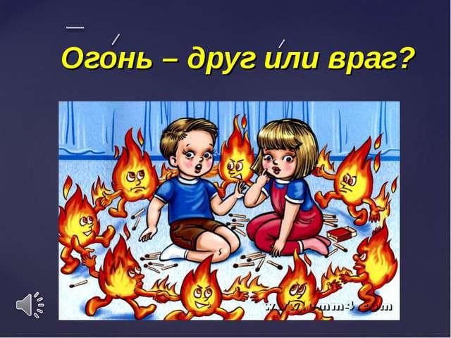 Огонь – друг или враг? {