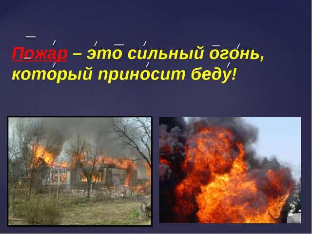 Пожар – это сильный огонь, который приносит беду!